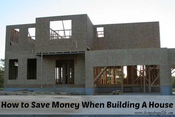 Save money when building a house living a frugal life for Save money building a house